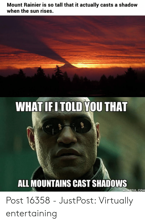 Morpheus Meme: Mount Rainier is so tall that it actually casts a shadow  when the sun rises.  WHAT IFITOLD YOU THAT  ALL MOUNTAINS CAST SHADOWS  MEMEFUL.COM Post 16358 - JustPost: Virtually entertaining