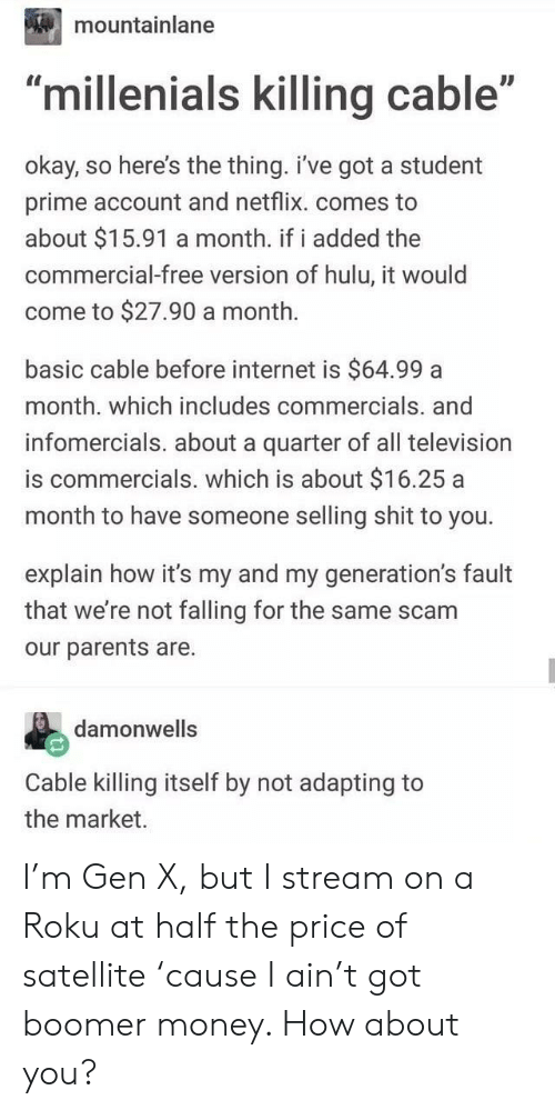 """satellite: mountainlane  ID  """"millenials killing cable""""  okay, so here's the thing. i've got a student  prime account and netflix. comes to  about $15.91 a month. if i added the  commercial-free version of hulu, it would  come to $27.90 a month.  basic cable before internet is $64.99 a  month. which includes commercials. and  infomercials. about a quarter of all television  is commercials. which is about $16.25 a  month to have someone selling shit to you.  explain how it's my and my generation's fault  that we're not falling for the same scam  our parents are.  damonwells  Cable killing itself by not adapting to  the market. I'm Gen X, but I stream on a Roku at half the price of satellite 'cause I ain't got boomer money. How about you?"""