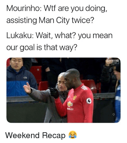 Memes, Wtf, and Goal: Mourinho: Wtf are you doing,  assisting Man City twice?  Lukaku: Wait, what? you mean  our goal is that way? Weekend Recap 😂