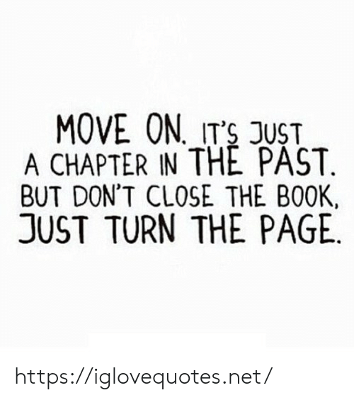 Book, Page, and Net: MOVE ON, ITS JUST  A CHAPTER IN THE PAST.  BUT DON'T CLOSE THE BOOK,  JUST TURN THE PAGE https://iglovequotes.net/
