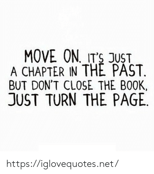 Its Just A: MOVE ON. IT'S JUST  A CHAPTER IN THE PAST.  BUT DON'T CLOSE THE BOOK,  JUST TURN THE PAGE. https://iglovequotes.net/