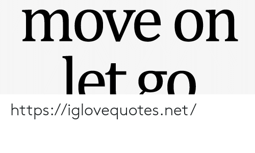 Let Go: move on  let go https://iglovequotes.net/