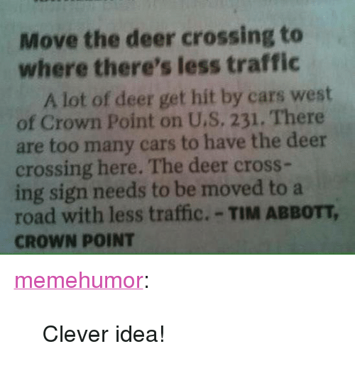 "Cars, Deer, and Traffic: Move the deer crossing to  where there's less traffic  A lot of deer get hit by cars west  of Crown Point on U.S, 231. There  are too many cars to have the deer  crossing here. The deer cross-  ing sign needs to be moved to a  road with less traffic.-TIM ABBOTT,  CROWN POINT <p><a href=""http://memehumor.net/post/162278337973/clever-idea"" class=""tumblr_blog"">memehumor</a>:</p>  <blockquote><p>Clever idea!</p></blockquote>"