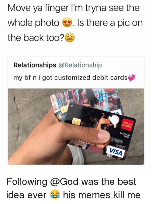 Plat: Move ya finger I'm tryna see the  whole photo-. Is there a pic on  the back too?  Relationships @Relationship  my bf nigot customized debit cards  PLAT  INUM  DEBIT  VISA Following @God was the best idea ever 😂 his memes kill me