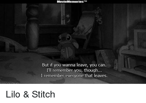 Lilo & Stitch, Memes, and Stitches: Movie Memories  But if you wanna leave, you  can.  I'll remember you, though...  I remember everyone that leaves. Lilo & Stitch