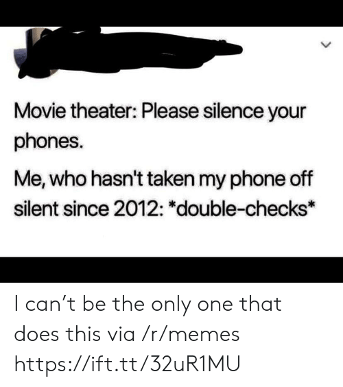 Memes, Phone, and Taken: Movie theater: Please silence your  phones.  Me, who hasn't taken my phone off  silent since 2012: *double-checks* I can't be the only one that does this via /r/memes https://ift.tt/32uR1MU
