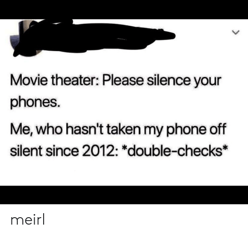 Phone, Taken, and Movie: Movie theater: Please silence your  phones.  Me, who hasn't taken my phone off  silent since 2012: *double-checks* meirl