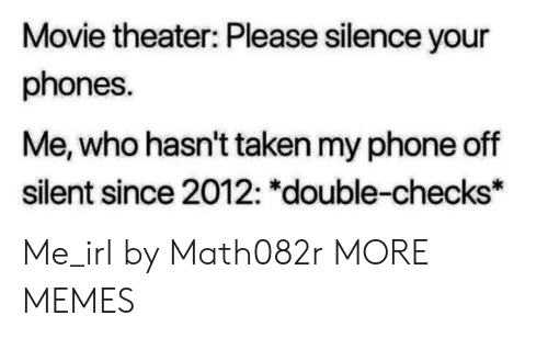 """Dank, Memes, and Phone: Movie theater: Please silence your  phones.  Me, who hasn't taken my phone off  silent since 2012: """"double-checks* Me_irl by Math082r MORE MEMES"""