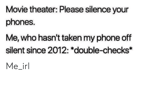 """Phone, Taken, and Movie: Movie theater: Please silence your  phones.  Me, who hasn't taken my phone off  silent since 2012: """"double-checks* Me_irl"""