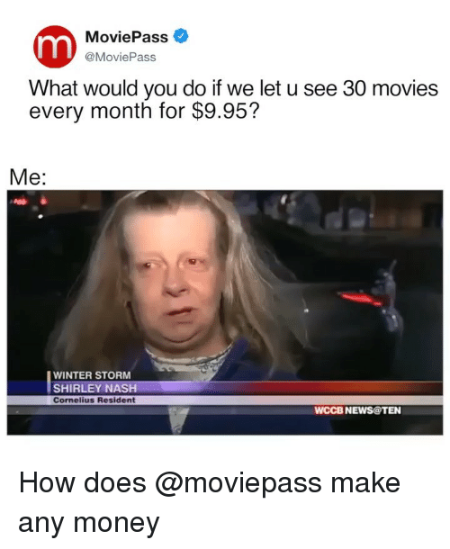 shirley: MoviePass  @MoviePass  What would you do if we let u see 30 movies  every month for $9.95?  Me:  WINTER STORM  SHIRLEY NASH  Cornelius Resident  WCCB NEWS@TEN How does @moviepass make any money