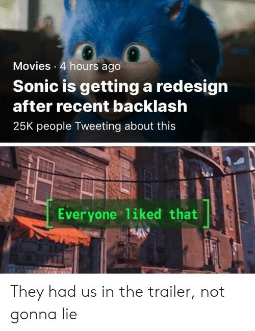 Movies, Sonic, and They: Movies 4 hours ago  Sonic is getting a redesign  after recent backlash  25K people Tweeting about this  Everyone liked that They had us in the trailer, not gonna lie