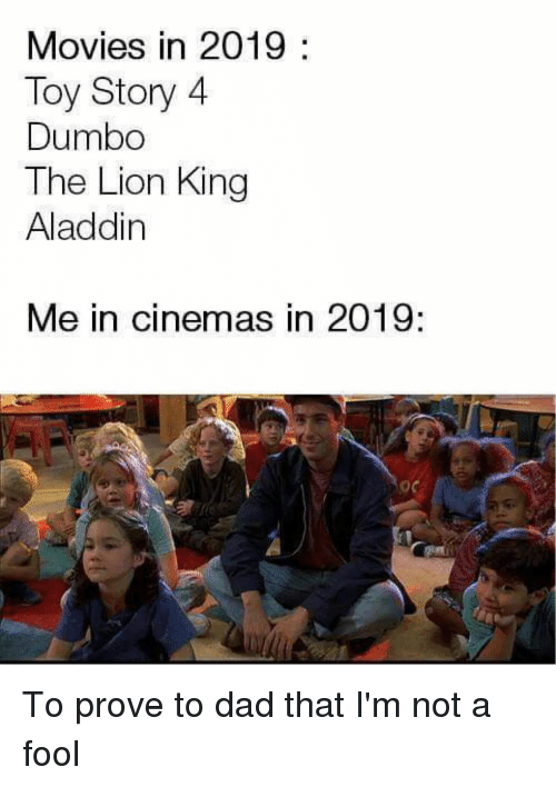 Aladdin: Movies in 2019:  Toy Story 4  Dumbo  The Lion King  Aladdin  Me in cinemas in 2019:  o0 To prove to dad that I'm not a fool