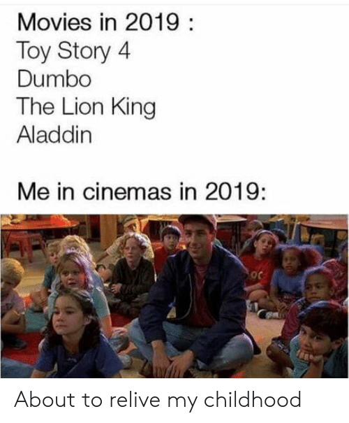 Dumbo: Movies in 2019:  Toy Story 4  Dumbo  The Lion King  Aladdin  Me in cinemas in 2019: About to relive my childhood