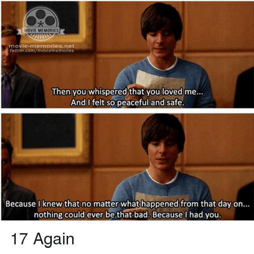 17 again: MOVIL MEMORIES  movie-memories net  twitter.com moviememories  Then you whispered that you loved me...  And I felt so peaceful and safe  Because I knew that no matter whathappened from that day on...  nothing could ever be that bad. Because I had you. 17 Again