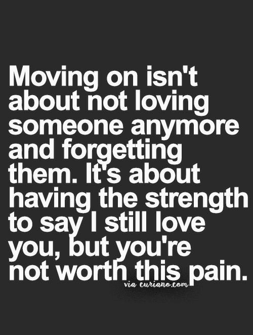 Love, Pain, and Via: Moving on isn't  about not loving  Someone anymore  and forgetting  them. It's about  having the strength  to sav I still love  you, but you're  not worth this pain.  via curianecom