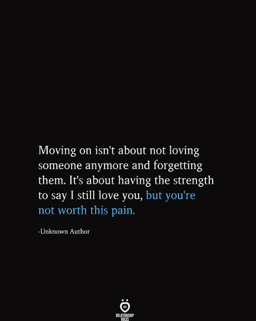 Love, Pain, and Unknown: Moving on isn't about not loving  someone anymore and forgetting  them. It's about having the strength  |to say I still love you, but you're  not worth this pain.  -Unknown Author  RELATIONSHIP  RILES