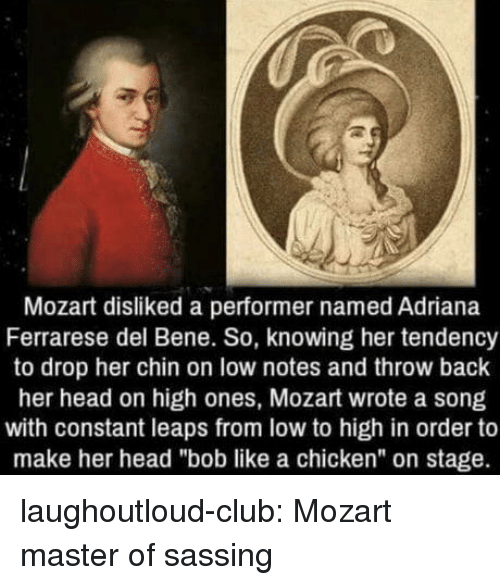 """Club, Head, and Tumblr: Mozart disliked a performer named Adriana  Ferrarese del Bene. So, knowing her tendency  to drop her chin on low notes and throw back  her head on high ones, Mozart wrote a song  with constant leaps from low to high in order to  make her head """"bob like a chicken"""" on stage. laughoutloud-club:  Mozart master of sassing"""
