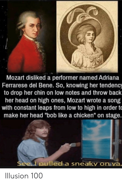 "bene: Mozart disliked a performer named Adriana  Ferrarese del Bene. So, knowing her tendency  to drop her chin on low notes and throw back  her head on high ones, Mozart wrote a song  with constant leaps from low to high in order t  make her head ""bob like a chicken"" on stage.  Seel pulled a sneaky on ya. Illusion 100"