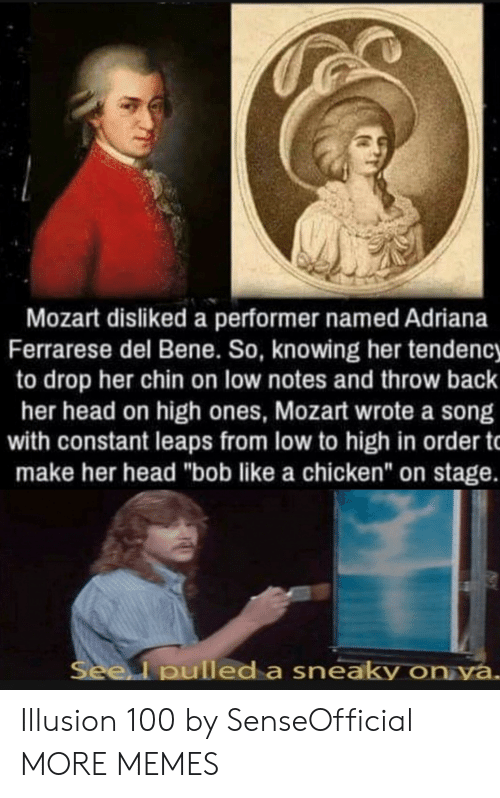 "bene: Mozart disliked a performer named Adriana  Ferrarese del Bene. So, knowing her tendency  to drop her chin on low notes and throw back  her head on high ones, Mozart wrote a song  with constant leaps from low to high in order t  make her head ""bob like a chicken"" on stage.  Seel pulled a sneaky on ya. Illusion 100 by SenseOfficial MORE MEMES"