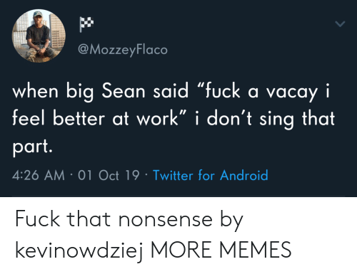 "Android, Big Sean, and Dank: @MozzeyFlaco  when big Sean said ""fuck a vacay i  feel better at work"" i don't sing that  part.  4:26 AM 01 Oct 19 Twitter for Android Fuck that nonsense by kevinowdziej MORE MEMES"