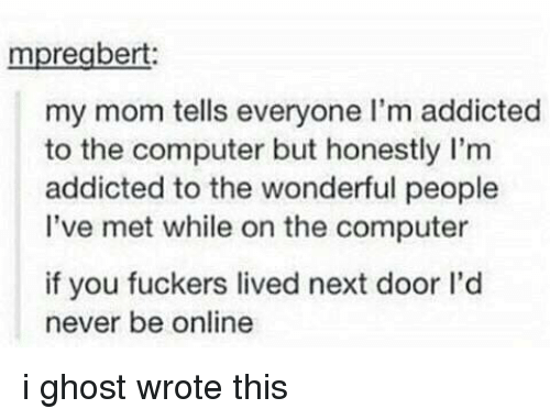 Addicted, Computer, and Ghost: mpregbert:  my mom tells everyone I'm addicted  to the computer but honestly I'm  addicted to the wonderful people  I've met while on the computer  if you fuckers lived next door l'd  never be online i ghost wrote this