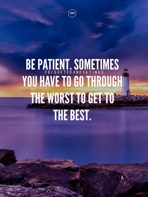 Best, Patient, and You: MQ  BE PATIENT. SOMETIMES  YOU HAVE TO GO THROUGH  THE WORSTTO GETTO  THE BEST  FB/QUOTESANDSAYINGS