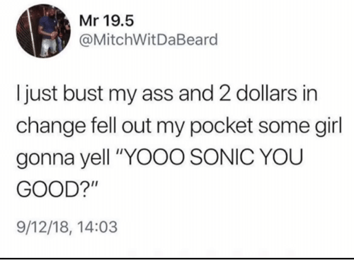 """Ass, Girl, and Good: Mr 19.5  @MitchWitDaBeard  Ijust bust my ass and 2 dollars in  change fell out my pocket some girl  gonna yell """"YOOO SONIC YOU  GOOD?'""""  9/12/18, 14:03"""