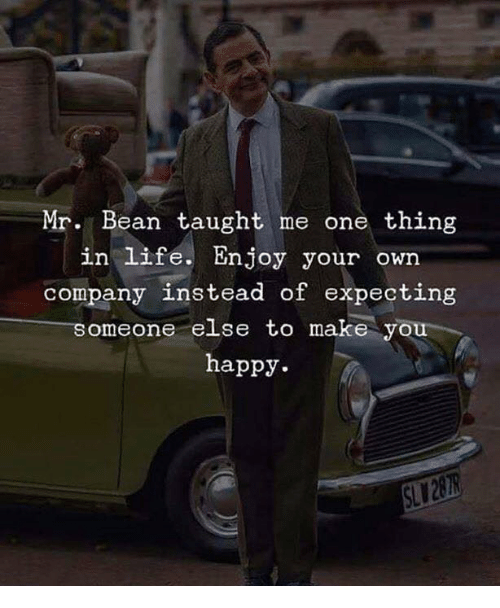 Life, Mr. Bean, and Happy: Mr. Bean taught me one thing  in life. Enjoy your own  company instead of expecting  someone else to make you  happy.  SL