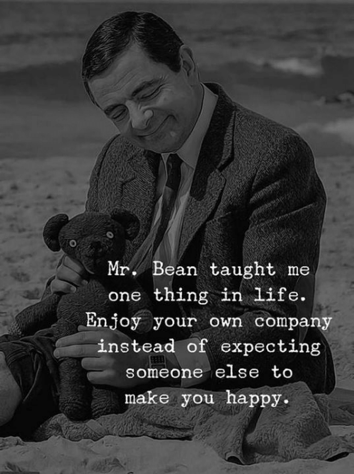 Life, Mr. Bean, and Happy: Mr. Bean taught me  one thing in Life.  Enjoy your own compan  instead of expecting  someone else tO  make you happy.