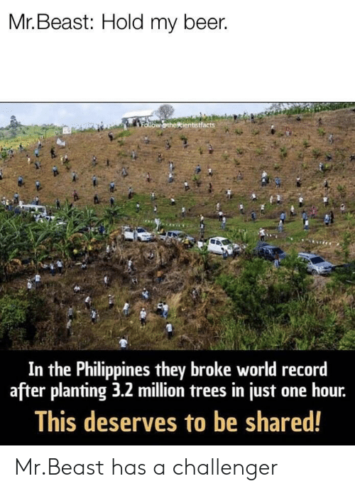 Challenger: Mr. Beast: Hold my beer.  In the Philippines they broke world record  after planting 3.2 million trees in just one hour.  This deserves to be shared! Mr.Beast has a challenger
