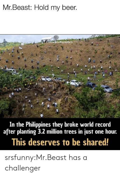 Beer, Tumblr, and Blog: Mr. Beast: Hold my beer.  In the Philippines they broke world record  after planting 3.2 million trees in just one hour.  This deserves to be shared! srsfunny:Mr.Beast has a challenger