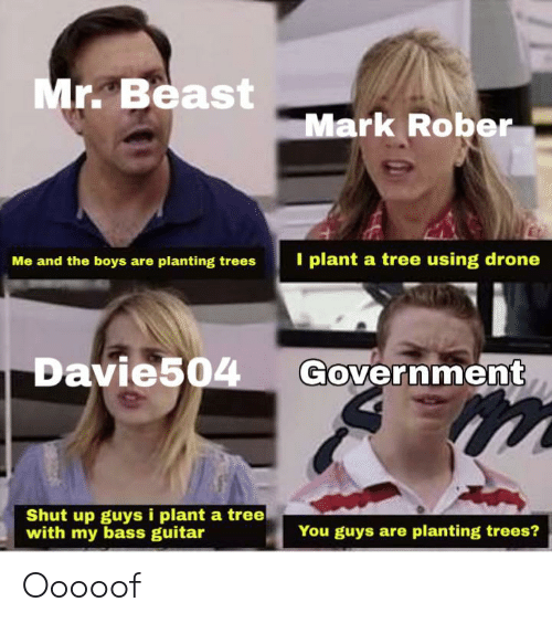 Drone, Shut Up, and Guitar: Mr. Beast  Mark Rober  I plant a tree using drone  Me and the boys are planting trees  Government  Davie504  Shut up guys i plant a tree  with my bass guitar  You guys are planting trees? Ooooof