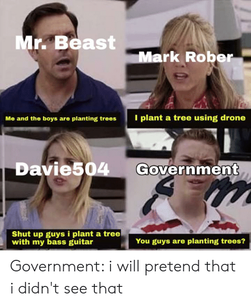 Drone, Shut Up, and Guitar: Mr. Beast  Mark Rober  I plant a tree using drone  Me and the boys are planting trees  Government  Davie504  Shut up guys i plant a tree  with my bass guitar  You guys are planting trees? Government: i will pretend that i didn't see that