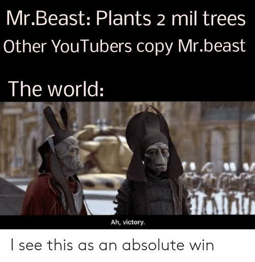 mil: Mr.Beast: Plants 2 mil trees  Other YouTubers copy Mr.beast  The world:  Ah, victory I see this as an absolute win