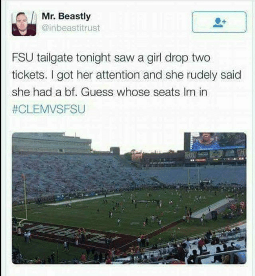 Dank, Saw, and Girl: Mr. Beastly  @inbeastitrust  FSU tailgate tonight saw a girl drop two  tickets. I got her attention and she rudely said  she had a bf. Guess whose seats Im in