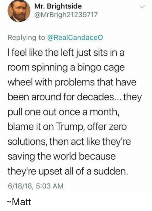 Memes, Zero, and Trump: Mr. Brightside  @MrBrigh21239717  Replying to @RealCandaceO  I feel like the left just sits in a  room spinning a bingo cage  wheel with problems that have  been around for decades... they  pull one out once a month,  blame it on Trump, offer zero  solutions, then act like they're  saving the world because  they're upset all of a sudden.  6/18/18, 5:03 AM ~Matt