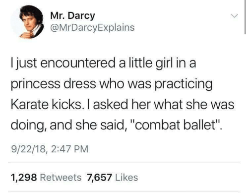 "Dress, Girl, and Princess: Mr. Darcy  @MrDarcyExplains  I just encountered a little girl in a  princess dress who was practicing  Karate kicks. I asked her what she was  doing, and she said, ""combat ballet"".  9/22/18, 2:47 PM  1,298 Retweets 7,657 Likes"