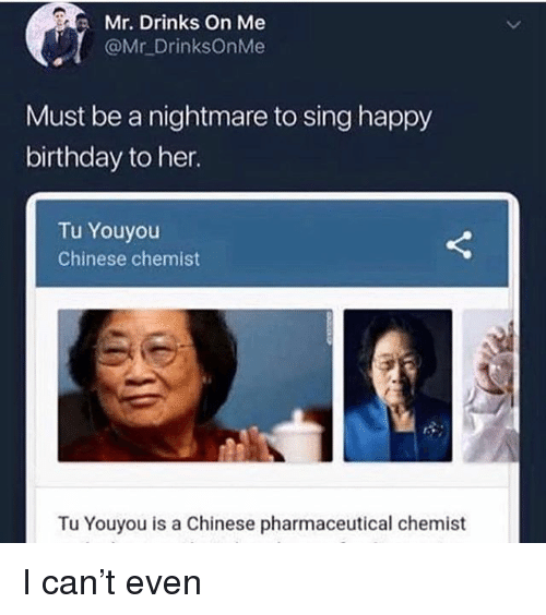 Chemist: Mr. Drinks on Me  @Mr DrinksOnMe  Must be a nightmare to sing happy  birthday to her.  Tu Youyou  Chinese chemist  Tu Youyou is a Chinese pharmaceutical chemist I can't even