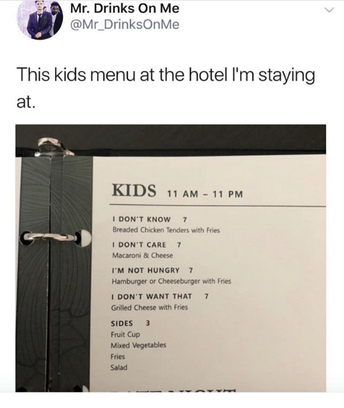 Chicken, Hotel, and Kids: Mr. Drinks On Me  @Mr_DrinksOnMe  This kids menu at the hotel I'm staying  at.  KIDS 11 AM 11 PM  IDON'T KNOW7  Breaded Chicken Tenders with Fries  IDON'T CARE 7  Macaroni & Cheese  I'M NOT HUNGRY7  Hamburger or Cheeseburger with Fries  DON'T WANT THAT 7  Grilled Cheese with Fries  SIDES 3  Fruit Cup  Mixed Vegetables  Fries  Salad