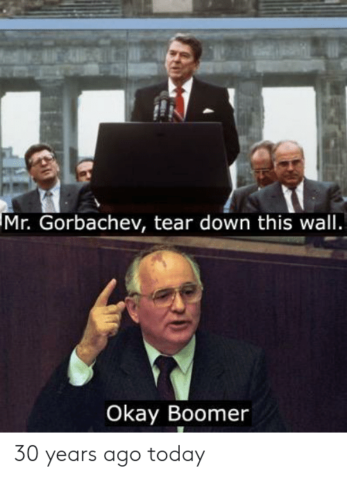 Okay, Today, and Down: Mr. Gorbachev, tear down this wall.  Okay Boomer 30 years ago today