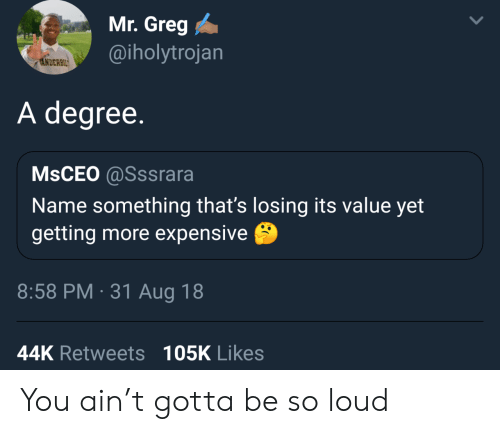 greg: Mr. Greg  @iholytrojan  ANDERBIL  A degree.  MSCEO @Sssrara  Name something that's losing its value yet  getting more expensive  8:58 PM 31 Aug 18  44K Retweets 105K Likes You ain't gotta be so loud