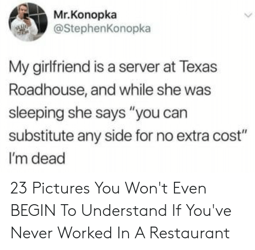 "Says You: Mr.Konopka  @StephenKonopka  My girlfriend is a server at Texas  Roadhouse, and while she was  sleeping she says ""you can  substitute any side for no extra cost""  I'm dead 23 Pictures You Won't Even BEGIN To Understand If You've Never Worked In A Restaurant"