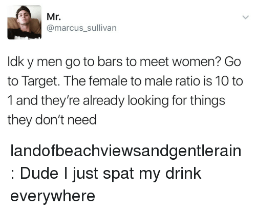 ratio: Mr.  @marcus_sullivan  ldk y men go to bars to meet women? Go  to Target. The female to male ratio is 10 to  1 and they're already looking for things  they don't need landofbeachviewsandgentlerain: Dude I just spat my drink everywhere