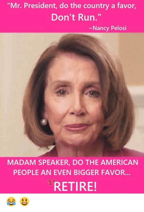 "Nancy Pelosi: ""Mr. President, do the country a favor,  Don't Run.""  Nancy Pelosi  MADAM SPEAKER, DO THE AMERICAN  PEOPLE AN EVEN BIGGER FAVOR...  RETIRE! 😂  😃"