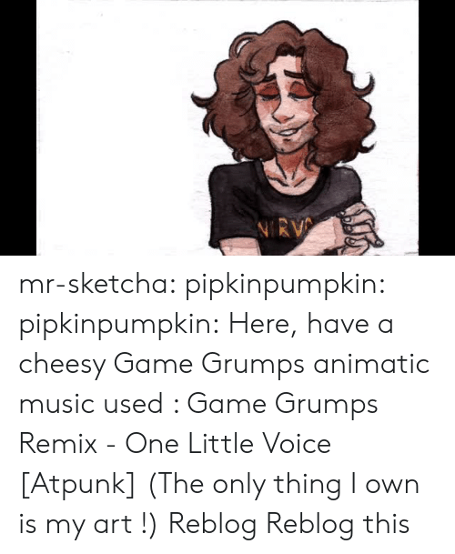 Music, Tumblr, and Blog: mr-sketcha:  pipkinpumpkin:   pipkinpumpkin:   Here, have a cheesy Game Grumps animatic  music used : Game Grumps Remix - One Little Voice [Atpunk]  (The only thing I own is my art !)   Reblog    Reblog this