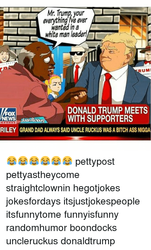 Boondocks: Mr. Trump,  your  everything le ever  wanted in a  white man leader  UMI  DONALD TRUMP MEETS  Fox  HROREWITH SUPPORTERS  RILEY GRAND DAD ALWAYS SAID UNCLE RUCKUS WAS A BITCH ASS NIGGA 😂😂😂😂😂😂 pettypost pettyastheycome straightclownin hegotjokes jokesfordays itsjustjokespeople itsfunnytome funnyisfunny randomhumor boondocks uncleruckus donaldtrump
