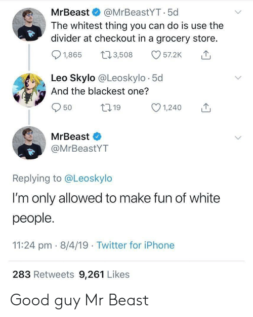 Good Guy: MrBeast & @MrBeastYT.5c  The whitest thing you can do is use the  divider at checkout in a grocery store.  01,865 t 3,508 57.2K  Leo Skylo @Leoskylo 5d  And the blackest one?  50  ,19  MrBeast  @MrBeastYT  Replying to @Leoskylo  I'm only allowed to make fun of white  people  11:24 pm- 8/4/19 Twitter for iPhone  283 Retweets 9,261 Likes Good guy Mr Beast