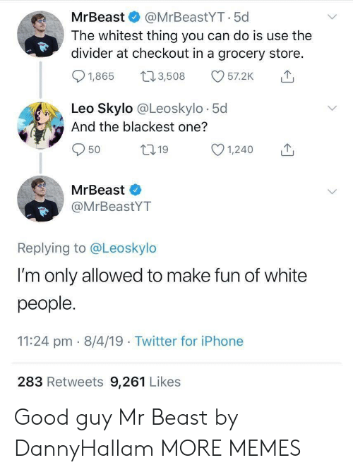 Good Guy: MrBeast & @MrBeastYT.5c  The whitest thing you can do is use the  divider at checkout in a grocery store.  01,865 t 3,508 57.2K  Leo Skylo @Leoskylo 5d  And the blackest one?  50  ,19  MrBeast  @MrBeastYT  Replying to @Leoskylo  I'm only allowed to make fun of white  people  11:24 pm- 8/4/19 Twitter for iPhone  283 Retweets 9,261 Likes Good guy Mr Beast by DannyHallam MORE MEMES
