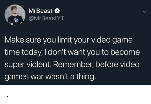I Dont Want You: MrBeast  @MrBeastYT  Make sure you limit your video game  time today, I don't want you to become  super violent. Remember, before video  games war wasn't a thing.. .