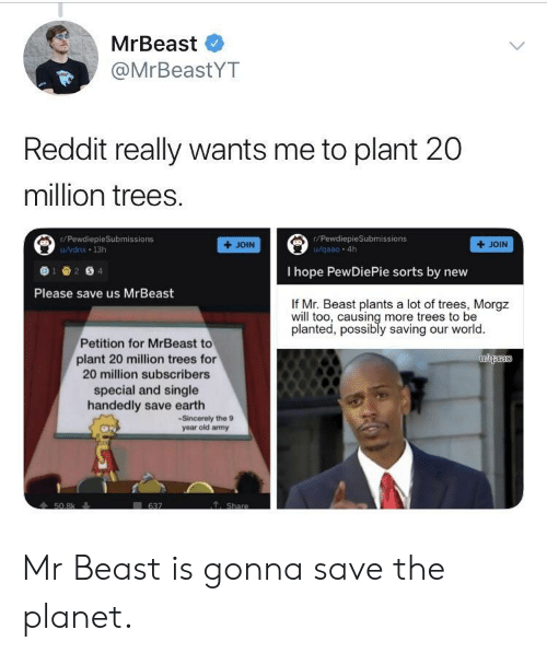 Reddit, Earth, and Sincerely: MrBeast  @MrBeastYT  Reddit really wants me to plant 20  million trees.  r/PewdiepieSubmissions  r/PewdiepieSubmissions  /vdnx 13h  +JOIN  + JOIN  I hope PewDiePie sorts by nevw  Please save us MrBeast  If Mr. Beast plants a lot of trees, Morgz  will too, causing more trees to be  planted, possibly saving our world  Petition for MrBeast to  plant 20 million trees for  20 million subscribers  special and single  handedly save earth  -Sincerely the 9  year old amy Mr Beast is gonna save the planet.
